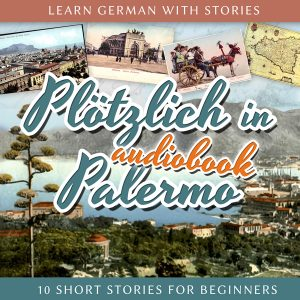 Learn German with Stories: Plötzlich in Palermo – 10 Short Stories for Beginners (Audiobook)