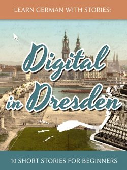 Learn German with Stories: Digital in Dresden – 10 Short Stories for Beginners