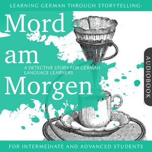 Learning German Through Storytelling: Mord am Morgen - A Detective Story For German Learners (for intermediate and advanced)