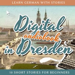 Learn German with Stories: Digital in Dresden - 10 Short Stories For Beginners (Audiobook)